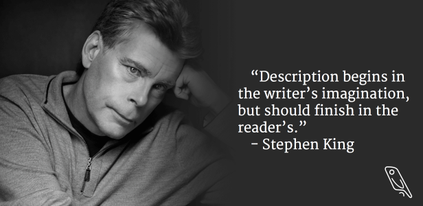"""Description begins in the writer's imagination, but should finish in the reader's."" – Writing Quote by Author Stephen King"